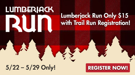 Lumberjack Run Only $15 with Trail Run Registration! 5/22 � 5/29 Only! Register Now!
