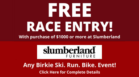 Free Race Entry! With purchase of $1000 or more at Slumberland. Any Birkie Ski. Run. Bike. Event! Click Here for Complete Details