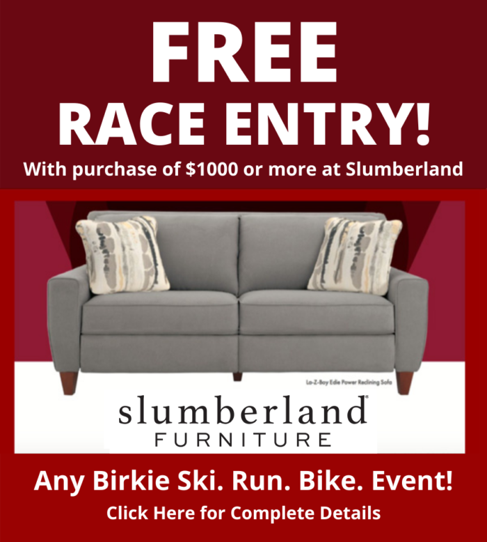 Free Race Entry with purchase of $1000 or more at Slumberland. Any Birkie Ski Run Bike Event. Click for Complete Details.